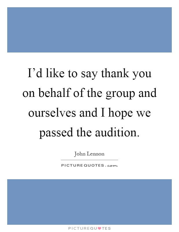 I'd like to say thank you on behalf of the group and ourselves and I hope we passed the audition Picture Quote #1