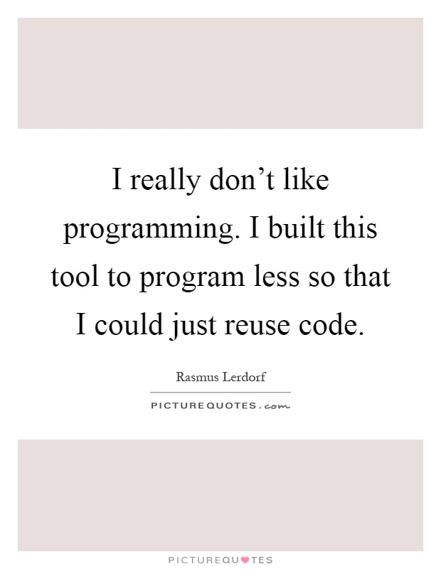 I really don't like programming. I built this tool to program less so that I could just reuse code Picture Quote #1