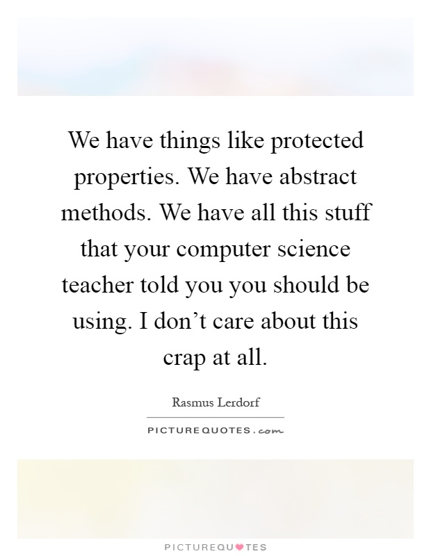 We have things like protected properties. We have abstract methods. We have all this stuff that your computer science teacher told you you should be using. I don't care about this crap at all Picture Quote #1