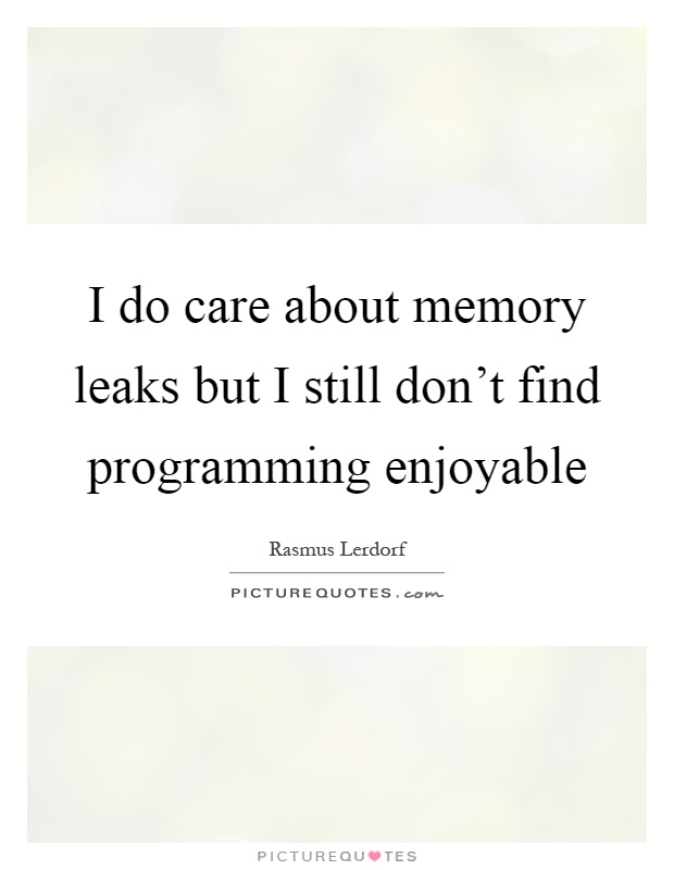 I do care about memory leaks but I still don't find programming enjoyable Picture Quote #1