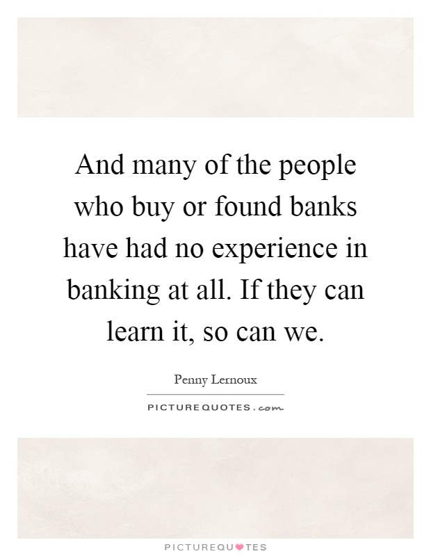 And many of the people who buy or found banks have had no experience in banking at all. If they can learn it, so can we Picture Quote #1