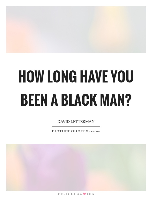 How long have you been a black man? Picture Quote #1