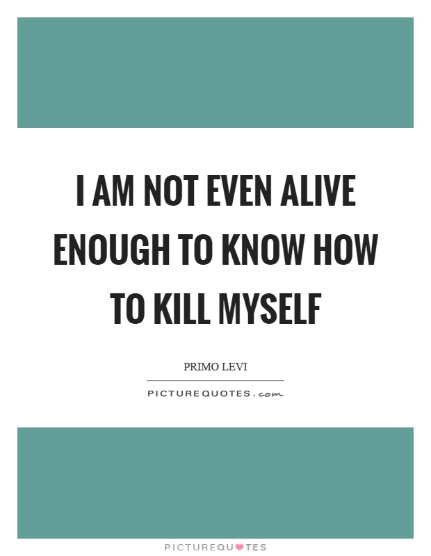 I am not even alive enough to know how to kill myself Picture Quote #1