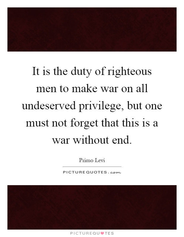 It is the duty of righteous men to make war on all undeserved privilege, but one must not forget that this is a war without end Picture Quote #1