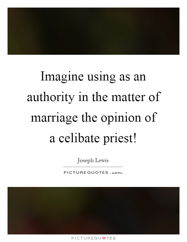 Imagine using as an authority in the matter of marriage the opinion of a celibate priest! Picture Quote #1