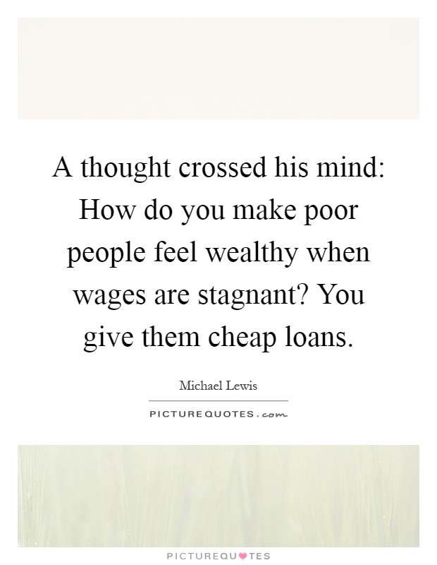 A thought crossed his mind: How do you make poor people feel wealthy when wages are stagnant? You give them cheap loans Picture Quote #1