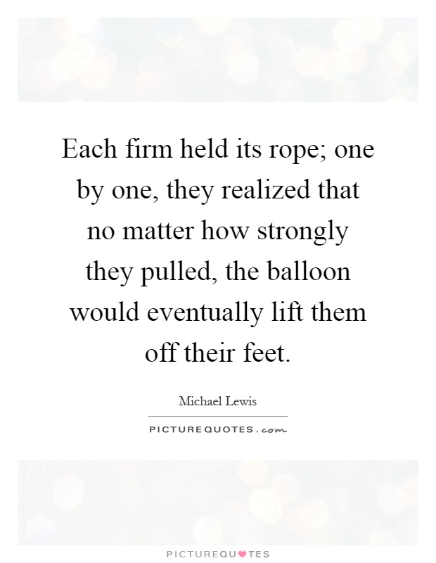 Each firm held its rope; one by one, they realized that no matter how strongly they pulled, the balloon would eventually lift them off their feet Picture Quote #1