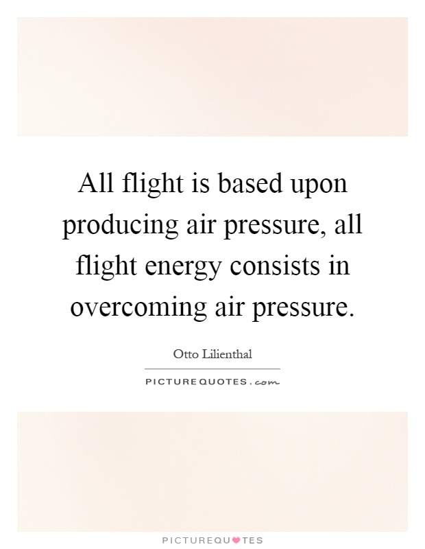 All flight is based upon producing air pressure, all flight energy consists in overcoming air pressure Picture Quote #1