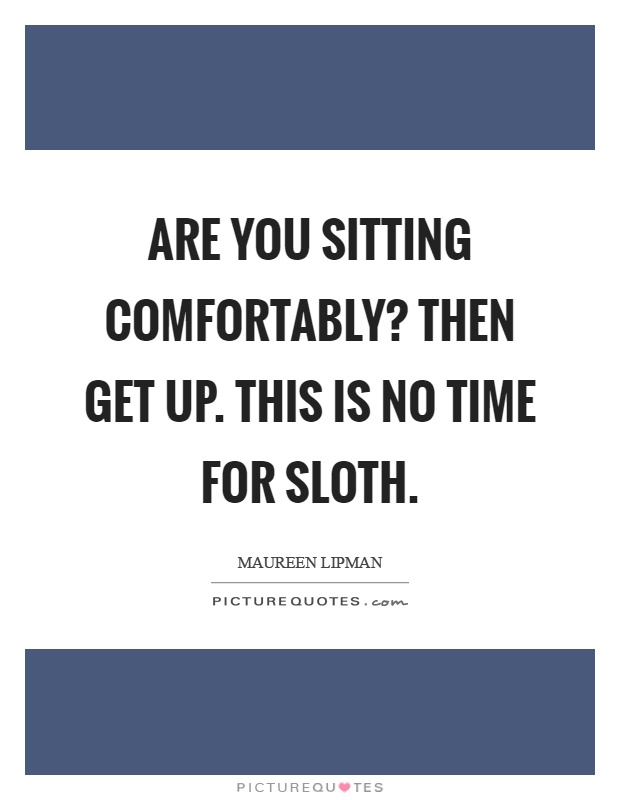 Are you sitting comfortably? Then get up. This is no time for sloth Picture Quote #1