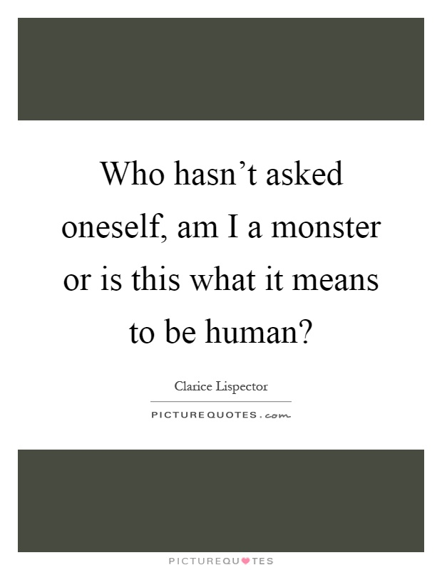 Who hasn't asked oneself, am I a monster or is this what it means to be human? Picture Quote #1