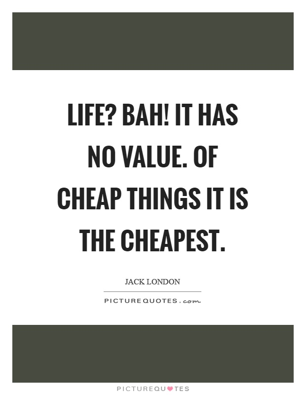 Life? Bah! It has no value. Of cheap things it is the cheapest Picture Quote #1