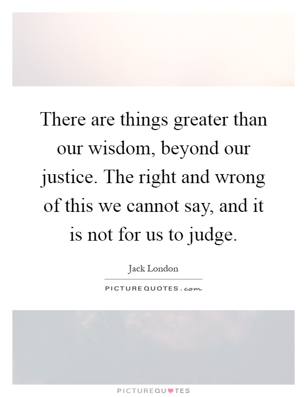 There are things greater than our wisdom, beyond our justice. The right and wrong of this we cannot say, and it is not for us to judge Picture Quote #1
