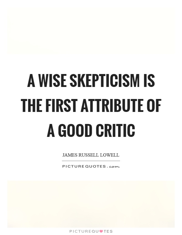 A wise skepticism is the first attribute of a good critic Picture Quote #1