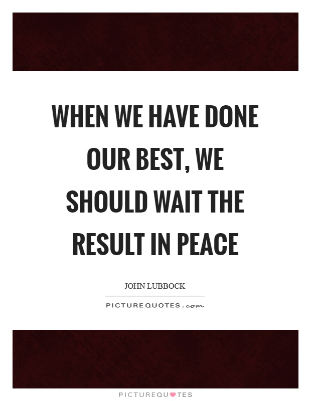 When we have done our best, we should wait the result in peace Picture Quote #1