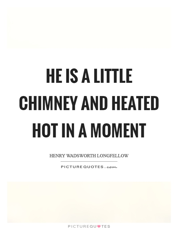 He is a little chimney and heated hot in a moment Picture Quote #1