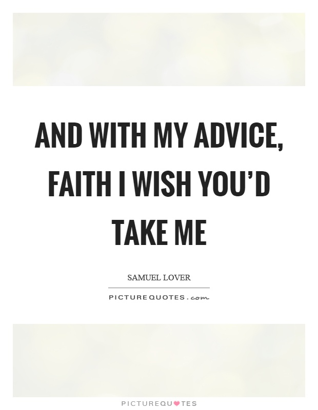 And with my advice, faith I wish you'd take me Picture Quote #1