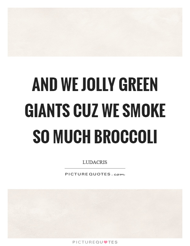 And we jolly green giants cuz we smoke so much broccoli Picture Quote #1