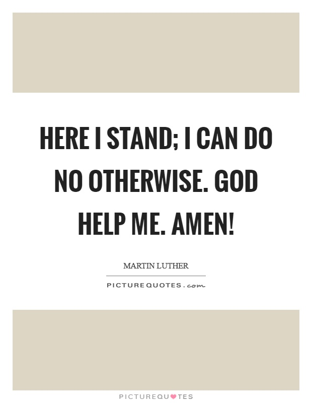 Here I stand; I can do no otherwise. God help me. Amen! Picture Quote #1