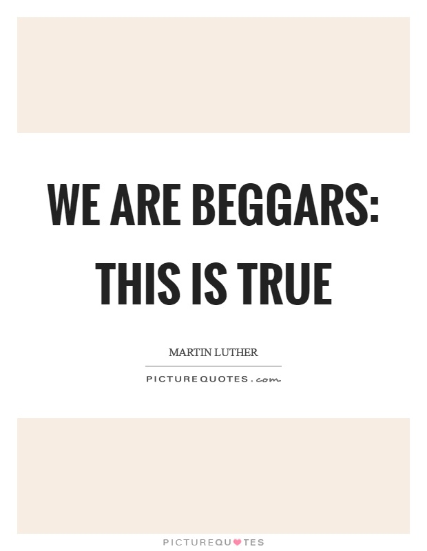 We are beggars: this is true Picture Quote #1
