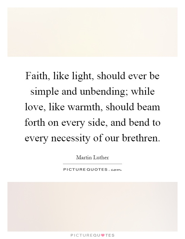 Faith, like light, should ever be simple and unbending; while love, like warmth, should beam forth on every side, and bend to every necessity of our brethren Picture Quote #1