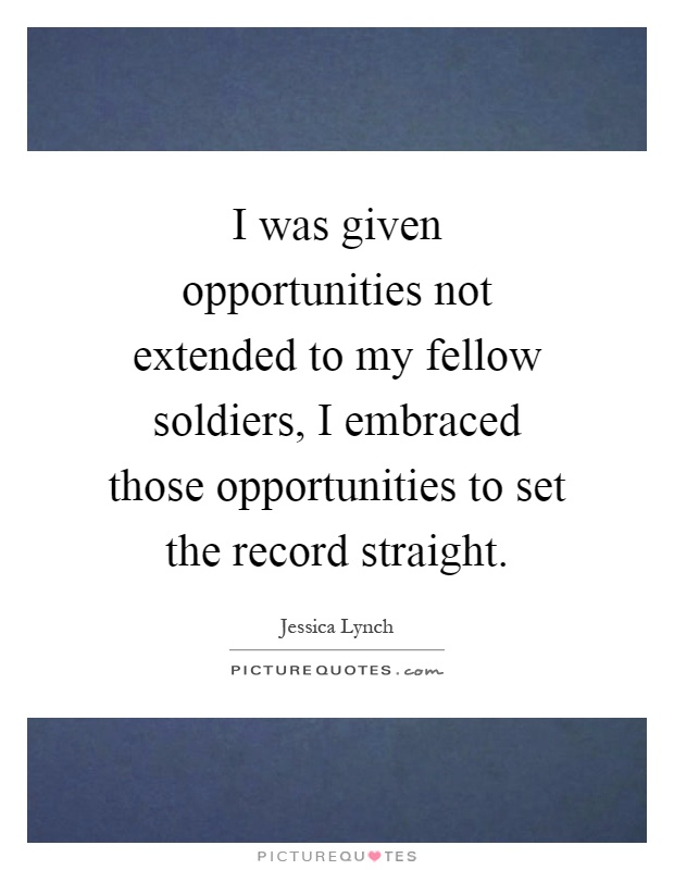 I was given opportunities not extended to my fellow soldiers, I embraced those opportunities to set the record straight Picture Quote #1