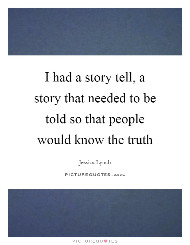 I had a story tell, a story that needed to be told so that people would know the truth Picture Quote #1
