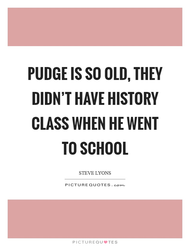Pudge is so old, they didn't have history class when he went to school Picture Quote #1