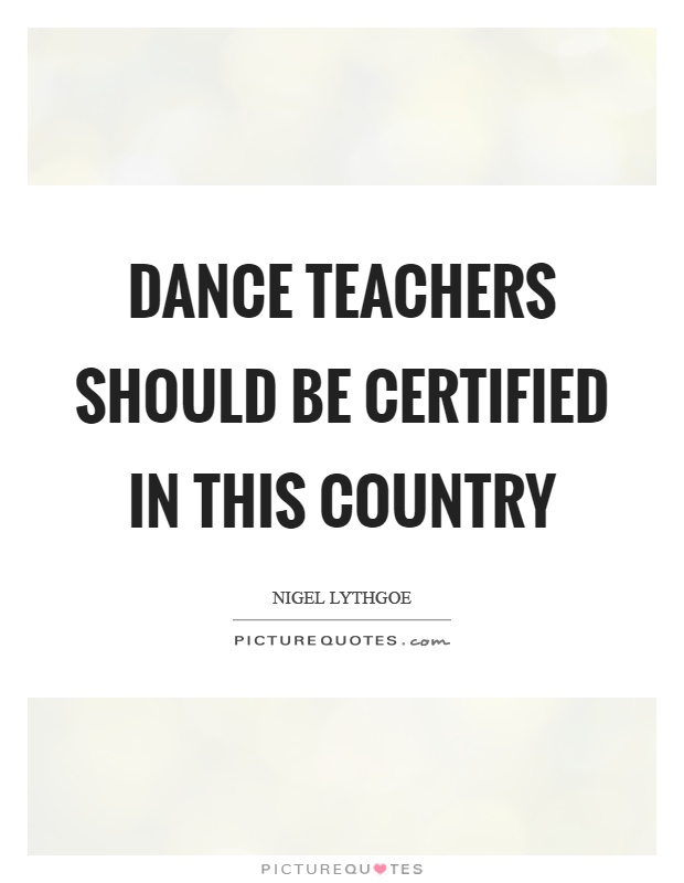 Dance teachers should be certified in this country Picture Quote #1