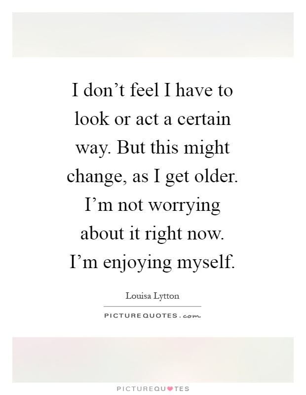 I don't feel I have to look or act a certain way. But this might change, as I get older. I'm not worrying about it right now. I'm enjoying myself Picture Quote #1