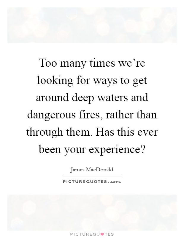 Too many times we're looking for ways to get around deep waters and dangerous fires, rather than through them. Has this ever been your experience? Picture Quote #1