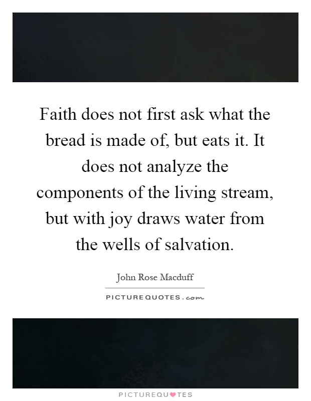 Faith does not first ask what the bread is made of, but eats it. It does not analyze the components of the living stream, but with joy draws water from the wells of salvation Picture Quote #1