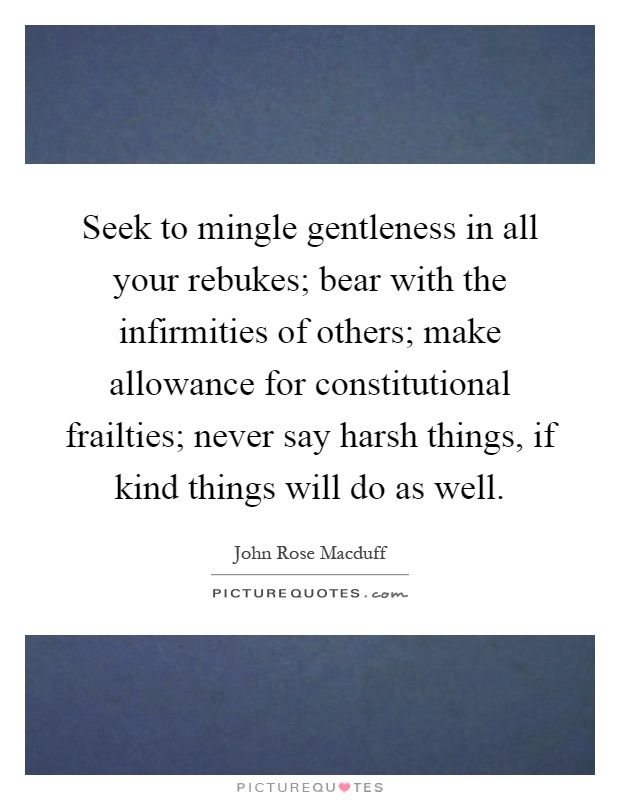 Seek to mingle gentleness in all your rebukes; bear with the infirmities of others; make allowance for constitutional frailties; never say harsh things, if kind things will do as well Picture Quote #1