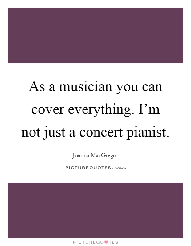 As a musician you can cover everything. I'm not just a concert pianist Picture Quote #1