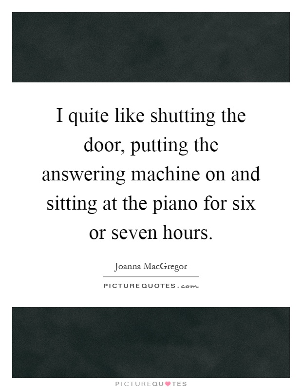 I quite like shutting the door, putting the answering machine on and sitting at the piano for six or seven hours Picture Quote #1