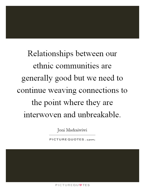 Relationships between our ethnic communities are generally good but we need to continue weaving connections to the point where they are interwoven and unbreakable Picture Quote #1