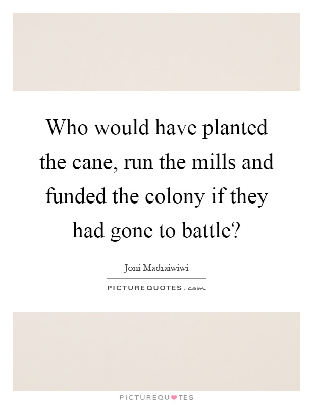Who would have planted the cane, run the mills and funded the colony if they had gone to battle? Picture Quote #1