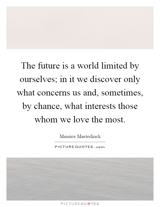 The future is a world limited by ourselves; in it we discover only what concerns us and, sometimes, by chance, what interests those whom we love the most Picture Quote #1
