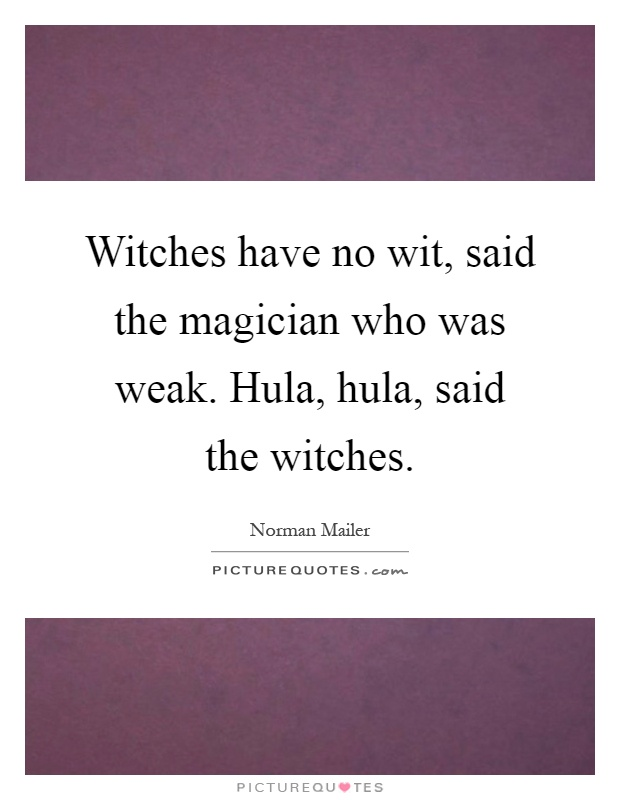 Witches have no wit, said the magician who was weak. Hula, hula, said the witches Picture Quote #1