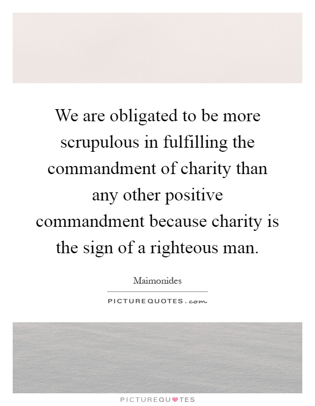 We are obligated to be more scrupulous in fulfilling the commandment of charity than any other positive commandment because charity is the sign of a righteous man Picture Quote #1