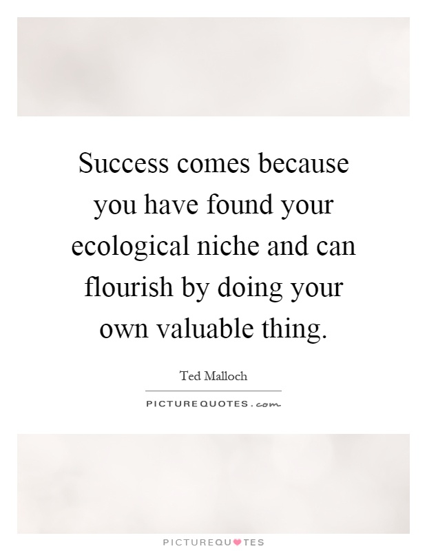 Success comes because you have found your ecological niche and can flourish by doing your own valuable thing Picture Quote #1