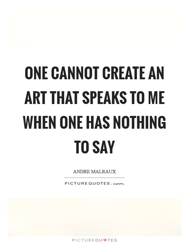 One cannot create an art that speaks to me when one has nothing to say Picture Quote #1