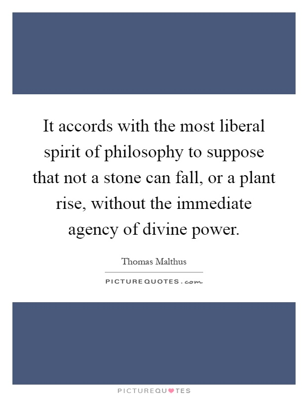 It accords with the most liberal spirit of philosophy to suppose that not a stone can fall, or a plant rise, without the immediate agency of divine power Picture Quote #1