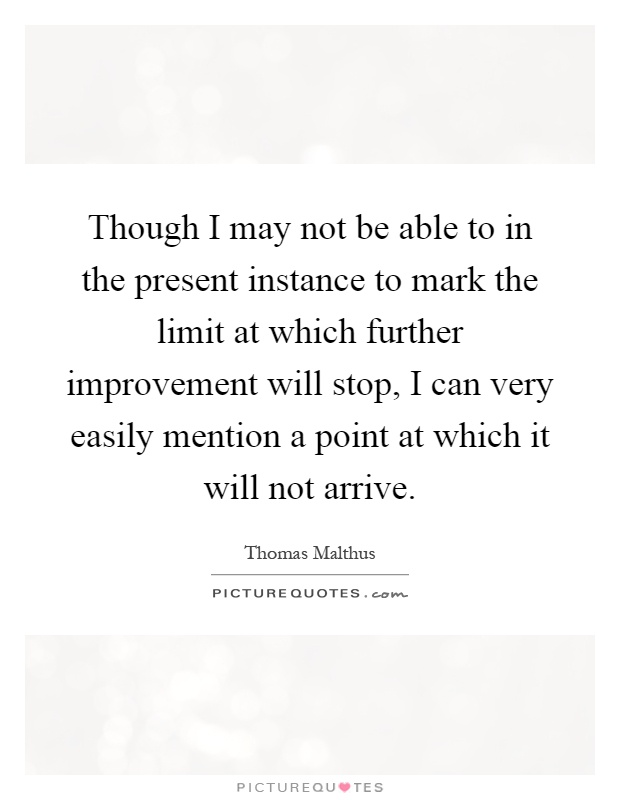 Though I may not be able to in the present instance to mark the limit at which further improvement will stop, I can very easily mention a point at which it will not arrive Picture Quote #1