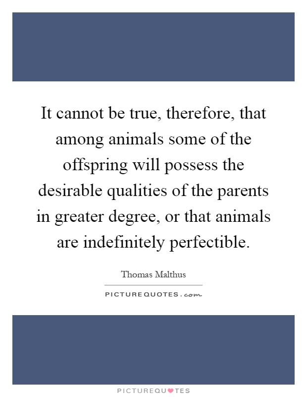 It cannot be true, therefore, that among animals some of the offspring will possess the desirable qualities of the parents in greater degree, or that animals are indefinitely perfectible Picture Quote #1