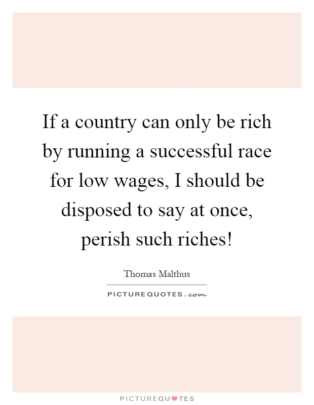 If a country can only be rich by running a successful race for low wages, I should be disposed to say at once, perish such riches! Picture Quote #1