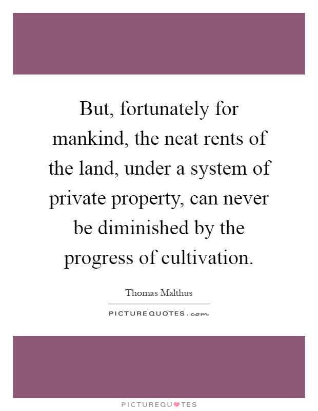 But, fortunately for mankind, the neat rents of the land, under a system of private property, can never be diminished by the progress of cultivation Picture Quote #1