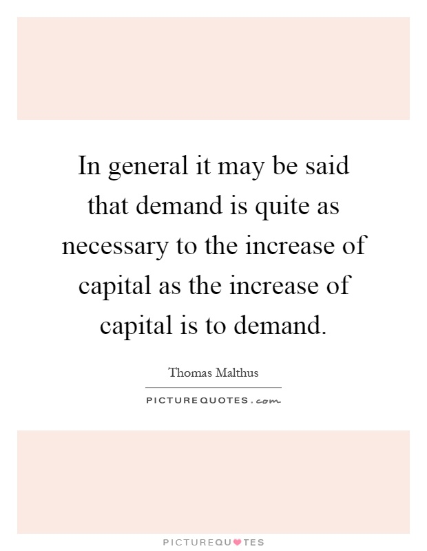 In general it may be said that demand is quite as necessary to the increase of capital as the increase of capital is to demand Picture Quote #1