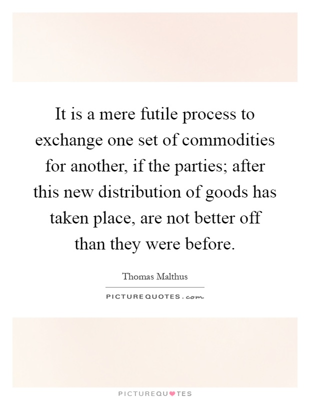 It is a mere futile process to exchange one set of commodities for another, if the parties; after this new distribution of goods has taken place, are not better off than they were before Picture Quote #1