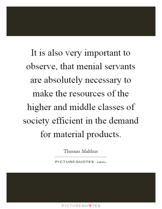 It is also very important to observe, that menial servants are absolutely necessary to make the resources of the higher and middle classes of society efficient in the demand for material products Picture Quote #1
