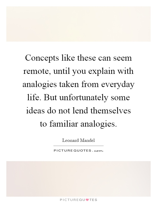 Concepts like these can seem remote, until you explain with analogies taken from everyday life. But unfortunately some ideas do not lend themselves to familiar analogies Picture Quote #1